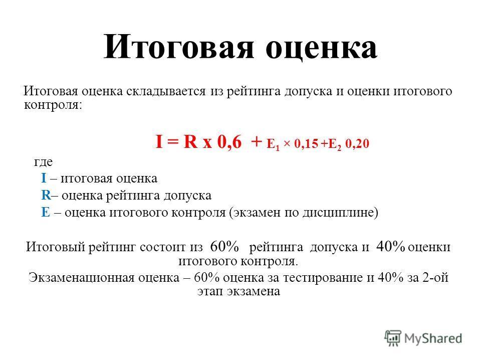 Итоговая оценка Итоговая оценка складывается из рейтинга допуска и оценки итогового контроля: I = R х 0,6 + Е 1 × 0,15 +Е 2 0,20 где I – итоговая оценка R– оценка рейтинга допуска E – оценка итогового контроля (экзамен по дисциплине) Итоговый рейтинг