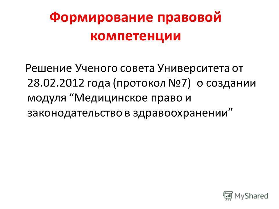 Формирование правовой компетенции Решение Ученого совета Университета от 28.02.2012 года (протокол 7) о создании модуля Медицинское право и законодательство в здравоохранении