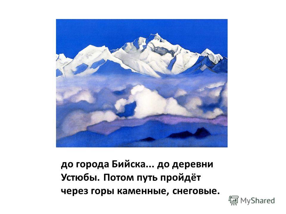 до города Бийска... до деревни Устюбы. Потом путь пройдёт через горы каменные, снеговые.