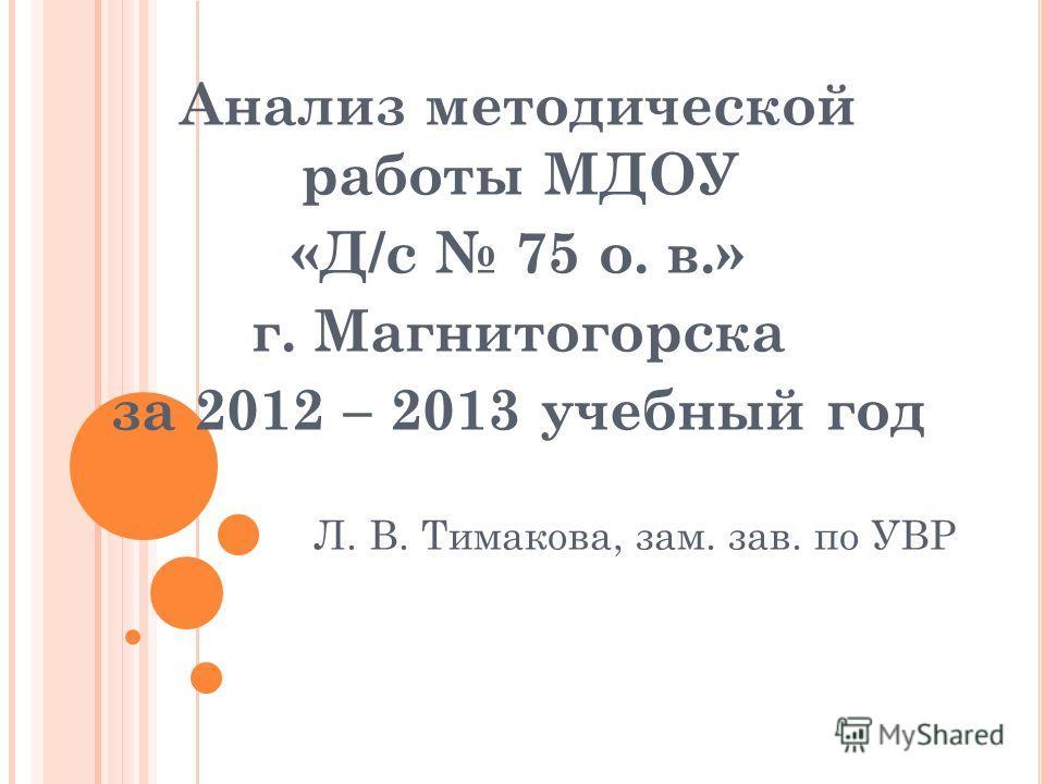 Анализ методической работы МДОУ «Д/с 75 о. в.» г. Магнитогорска за 2012 – 2013 учебный год Л. В. Тимакова, зам. зав. по УВР