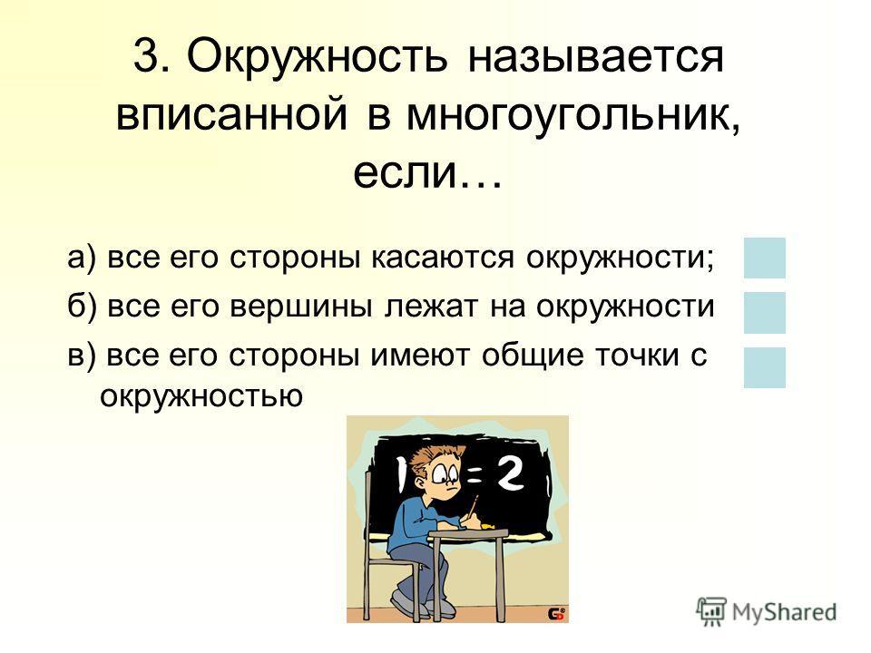 3. Окружность называется вписанной в многоугольник, если… а) все его стороны касаются окружности; б) все его вершины лежат на окружности в) все его стороны имеют общие точки с окружностью
