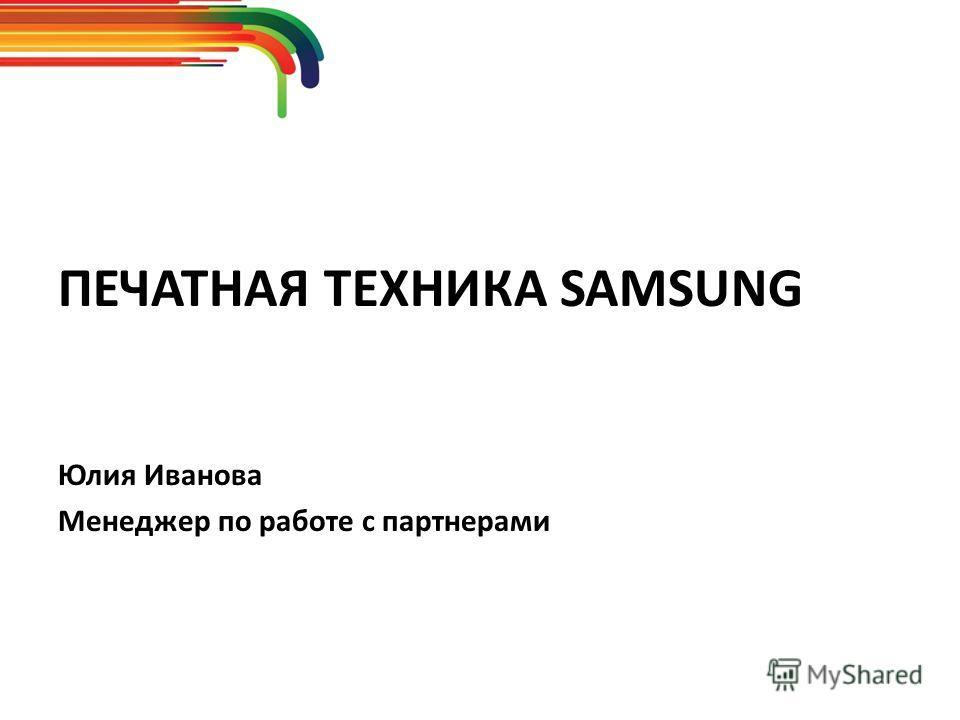 ПЕЧАТНАЯ ТЕХНИКА SAMSUNG Юлия Иванова Менеджер по работе с партнерами