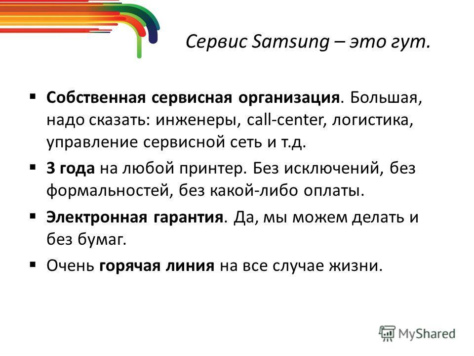 Сервис Samsung – это гут. Собственная сервисная организация. Большая, надо сказать: инженеры, call-center, логистика, управление сервисной сеть и т.д. 3 года на любой принтер. Без исключений, без формальностей, без какой-либо оплаты. Электронная гара
