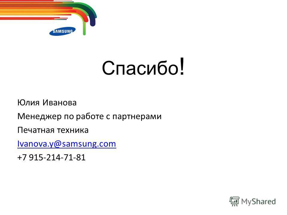 Спасибо ! Юлия Иванова Менеджер по работе с партнерами Печатная техника Ivanova.y@samsung.com +7 915-214-71-81