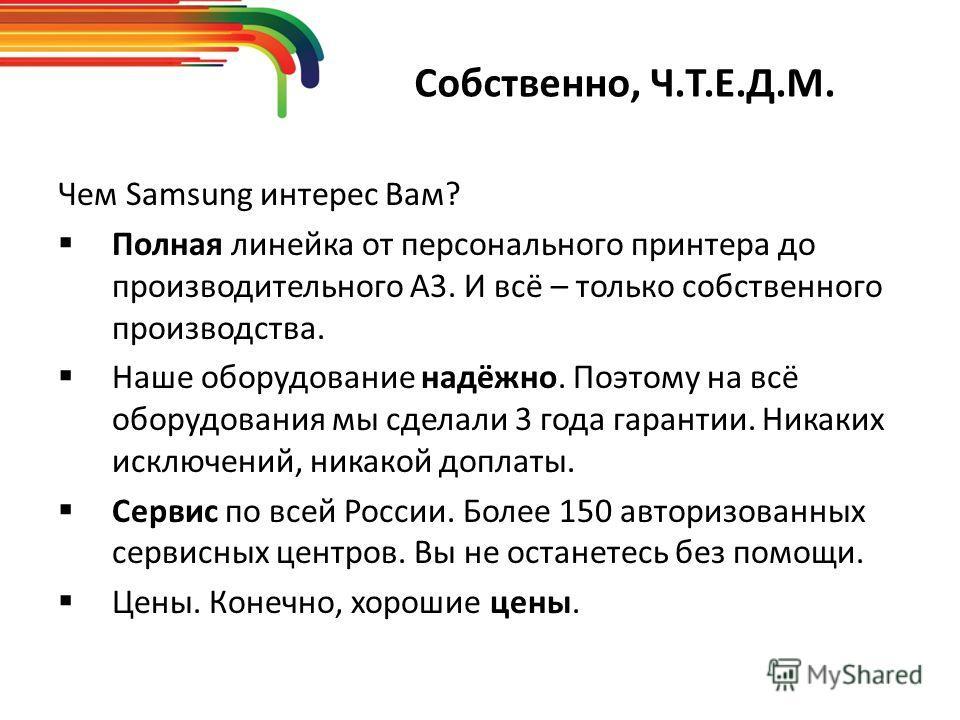 Собственно, Ч.Т.Е.Д.М. Чем Samsung интерес Вам? Полная линейка от персонального принтера до производительного А3. И всё – только собственного производства. Наше оборудование надёжно. Поэтому на всё оборудования мы сделали 3 года гарантии. Никаких иск