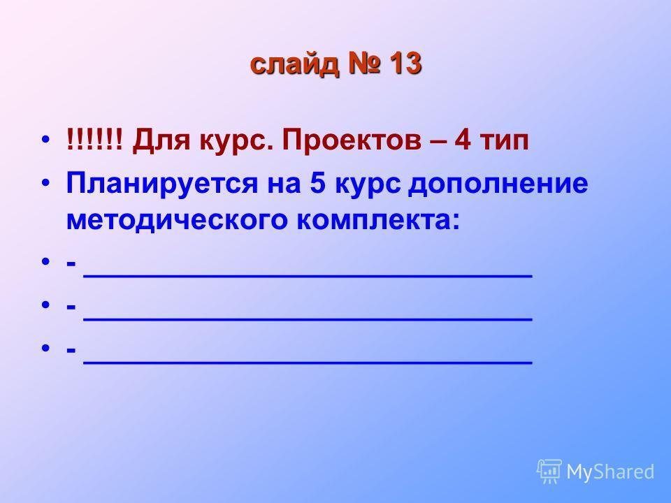 слайд 13 !!!!!! Для курс. Проектов – 4 тип Планируется на 5 курс дополнение методического комплекта: - ___________________________