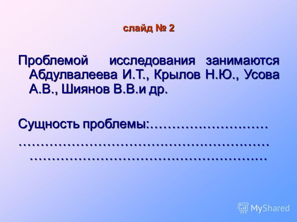 слайд 2 Проблемой исследования занимаются Абдулвалеева И.Т., Крылов Н.Ю., Усова А.В., Шиянов В.В.и др. Сущность проблемы:……………………… ………………………………………………… ………………………………………………