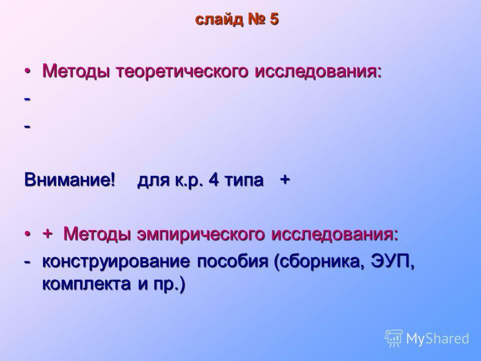 слайд 5 Методы теоретического исследования:Методы теоретического исследования:-- Внимание! для к.р. 4 типа + + Методы эмпирического исследования:+ Методы эмпирического исследования: -конструирование пособия (сборника, ЭУП, комплекта и пр.)