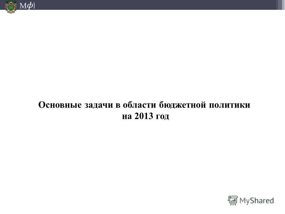 М ] ф М ] ф Основные задачи в области бюджетной политики на 2013 год