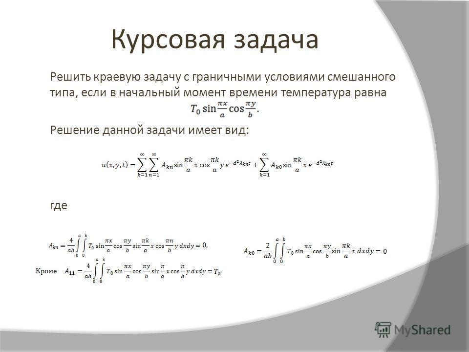 Курсовая задача Решить краевую задачу с граничными условиями смешанного типа, если в начальный момент времени температура равна Решение данной задачи имеет вид: где