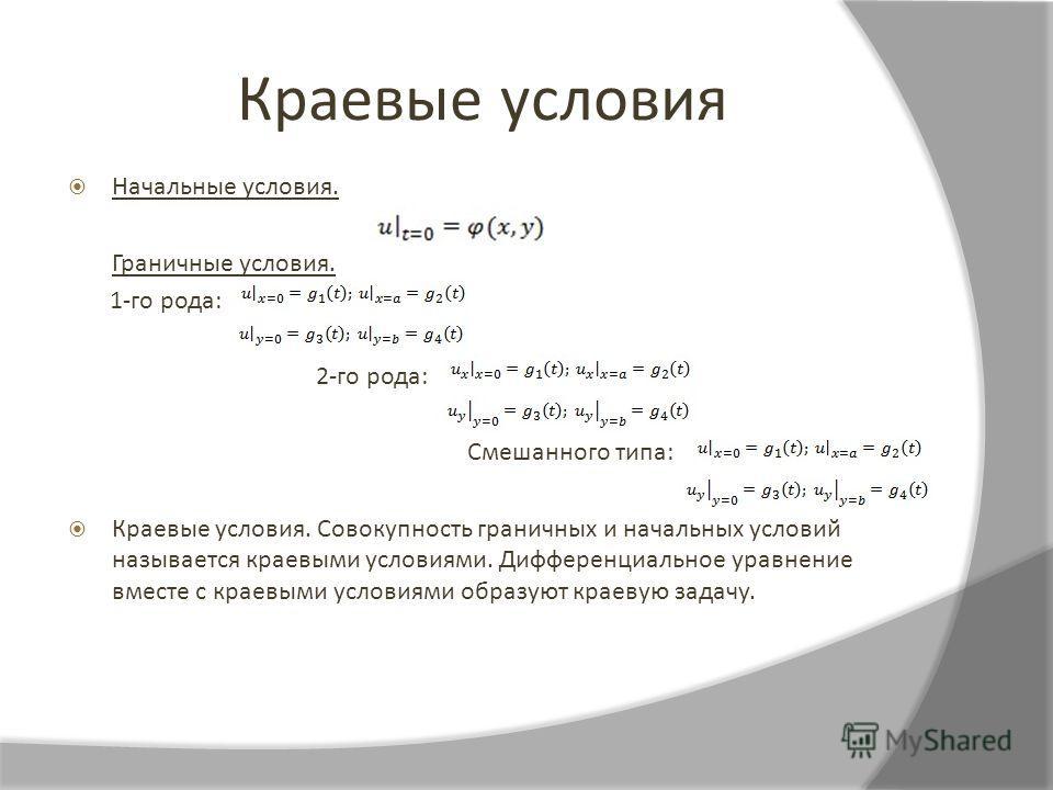 Краевые условия Начальные условия. Граничные условия. 1-го рода: 2-го рода: Смешанного типа: Краевые условия. Совокупность граничных и начальных условий называется краевыми условиями. Дифференциальное уравнение вместе с краевыми условиями образуют кр