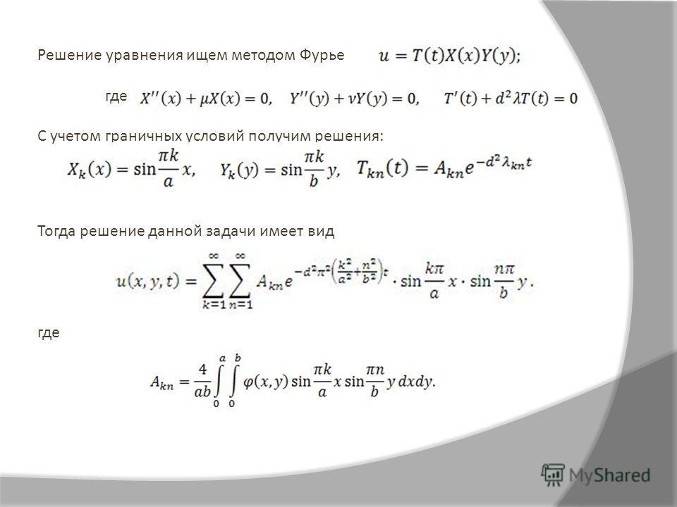 Решение уравнения ищем методом Фурье где С учетом граничных условий получим решения: Тогда решение данной задачи имеет вид где