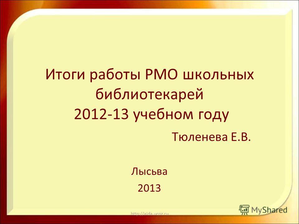 http://aida.ucoz.ru Итоги работы РМО школьных библиотекарей 2012-13 учебном году Тюленева Е.В. Лысьва 2013