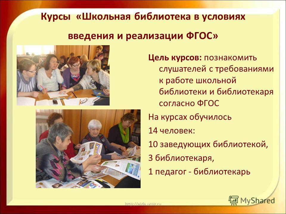 http://aida.ucoz.ru Курсы «Школьная библиотека в условиях введения и реализации ФГОС» Цель курсов: познакомить слушателей с требованиями к работе школьной библиотеки и библиотекаря согласно ФГОС На курсах обучилось 14 человек: 10 заведующих библиотек