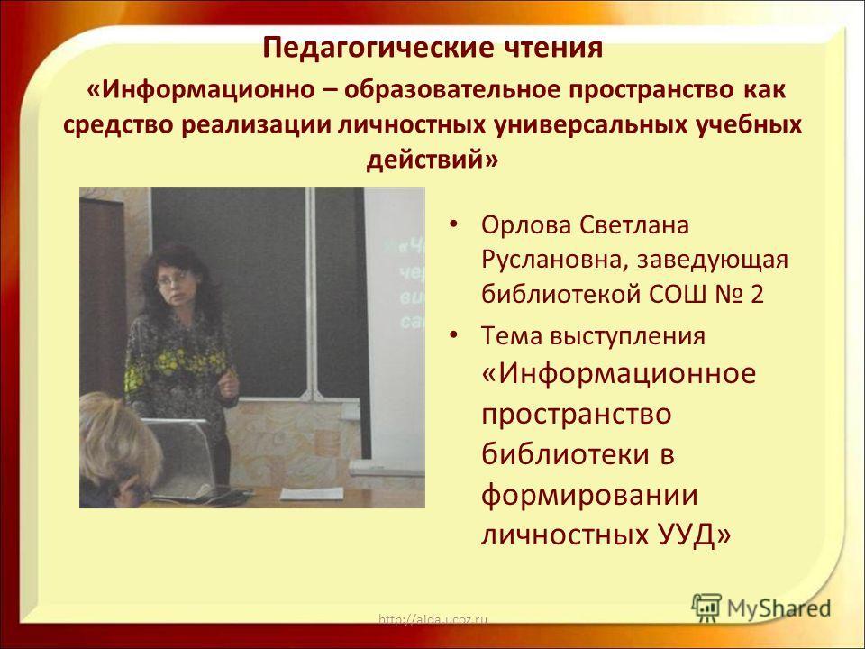 http://aida.ucoz.ru Педагогические чтения «Информационно – образовательное пространство как средство реализации личностных универсальных учебных действий» Орлова Светлана Руслановна, заведующая библиотекой СОШ 2 Тема выступления «Информационное прост