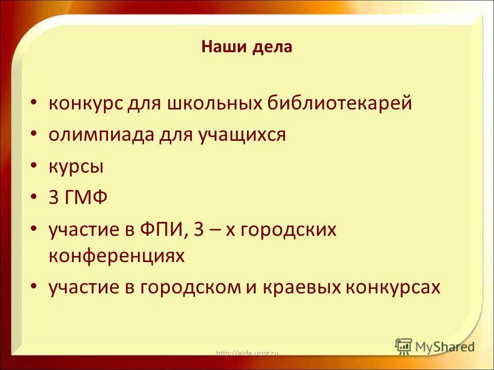 http://aida.ucoz.ru Наши дела конкурс для школьных библиотекарей олимпиада для учащихся курсы 3 ГМФ участие в ФПИ, 3 – х городских конференциях участие в городском и краевых конкурсах