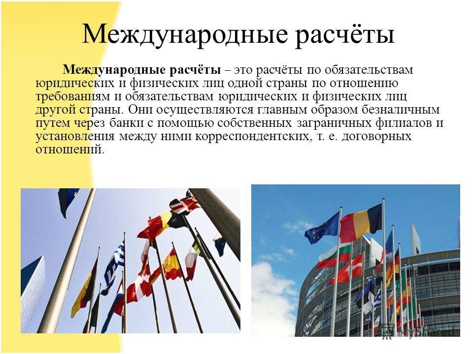 Международные расчёты Международные расчёты – это расчёты по обязательствам юридических и физических лиц одной страны по отношению требованиям и обязательствам юридических и физических лиц другой страны. Они осуществляются главным образом безналичным