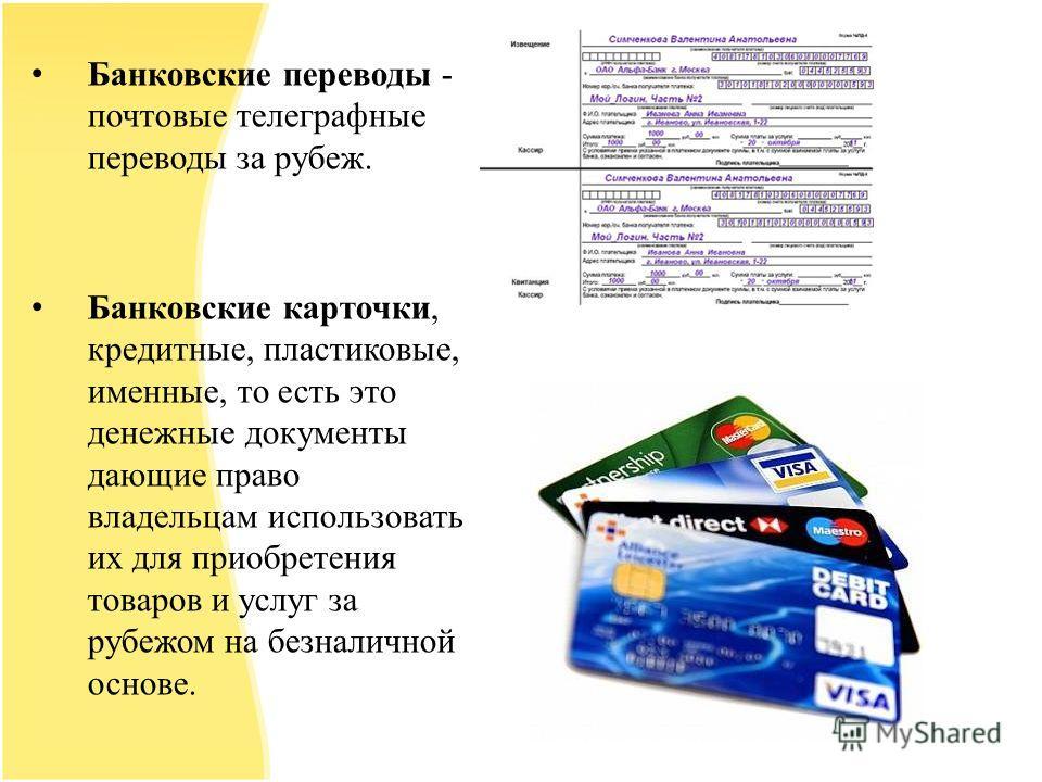 Банковские переводы - почтовые телеграфные переводы за рубеж. Банковские карточки, кредитные, пластиковые, именные, то есть это денежные документы дающие право владельцам использовать их для приобретения товаров и услуг за рубежом на безналичной осно
