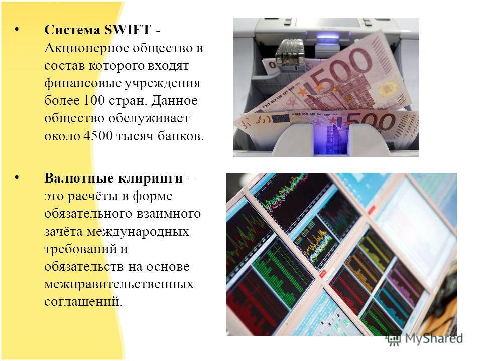 Система SWIFT - Акционерное общество в состав которого входят финансовые учреждения более 100 стран. Данное общество обслуживает около 4500 тысяч банков. Валютные клиринги – это расчёты в форме обязательного взаимного зачёта международных требований