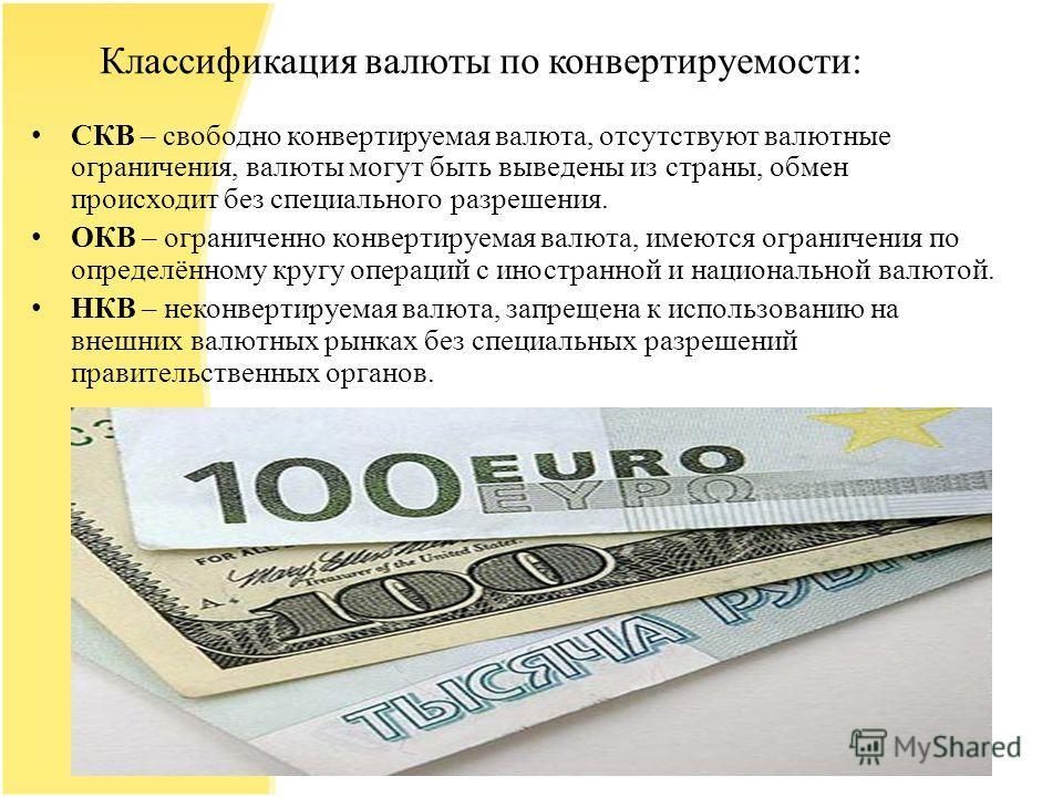 Классификация валюты по конвертируемости: СКВ – свободно конвертируемая валюта, отсутствуют валютные ограничения, валюты могут быть выведены из страны, обмен происходит без специального разрешения. ОКВ – ограниченно конвертируемая валюта, имеются огр