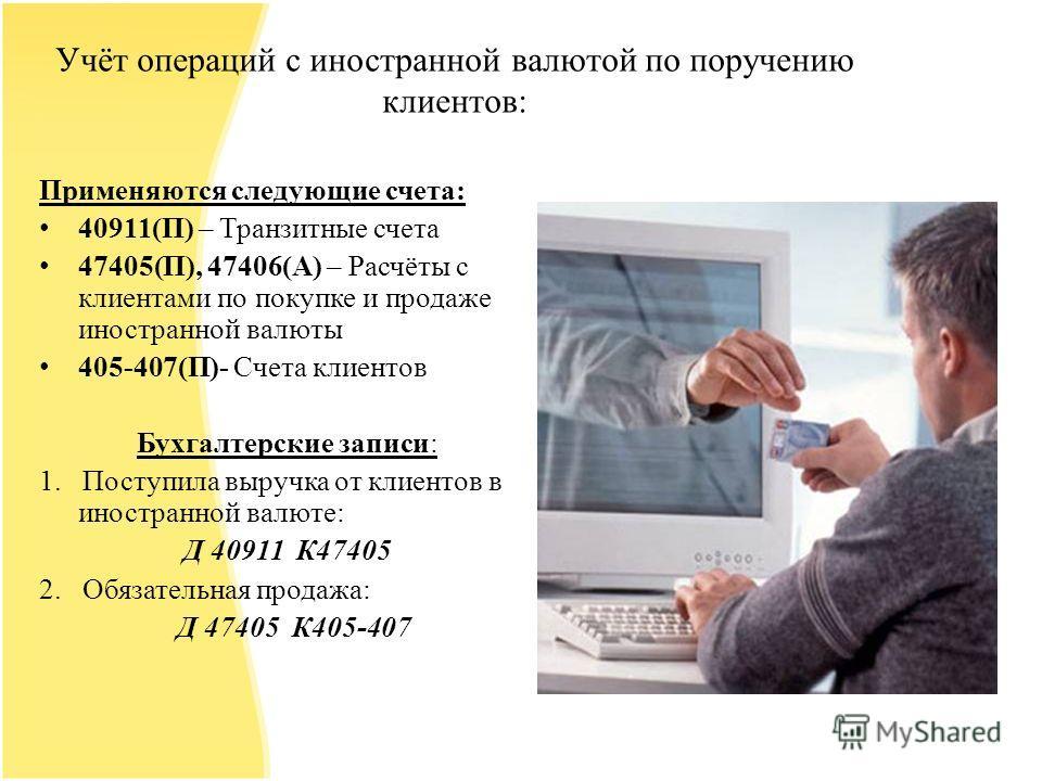 Учёт операций с иностранной валютой по поручению клиентов: Применяются следующие счета: 40911(П) – Транзитные счета 47405(П), 47406(А) – Расчёты с клиентами по покупке и продаже иностранной валюты 405-407(П)- Счета клиентов Бухгалтерские записи: 1. П