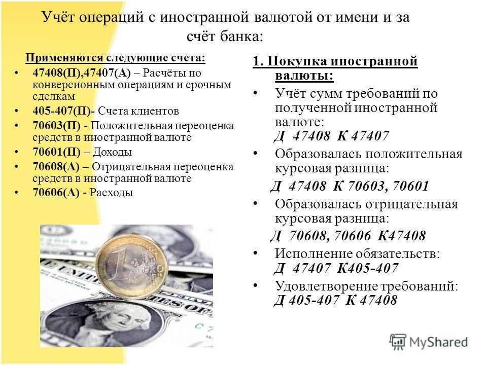 Учёт операций с иностранной валютой от имени и за счёт банка: Применяются следующие счета: 47408(П),47407(А) – Расчёты по конверсионным операциям и срочным сделкам 405-407(П)- Счета клиентов 70603(П) - Положительная переоценка средств в иностранной в