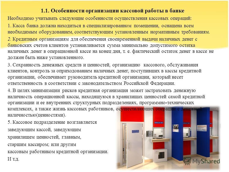 1.1. Особенности организации кассовой работы в банке Необходимо учитывать следующие особенности осуществления кассовых операций: 1. Касса банка должна находиться в специализированном помещении, оснащена всем необходимым оборудованием, соответствующ