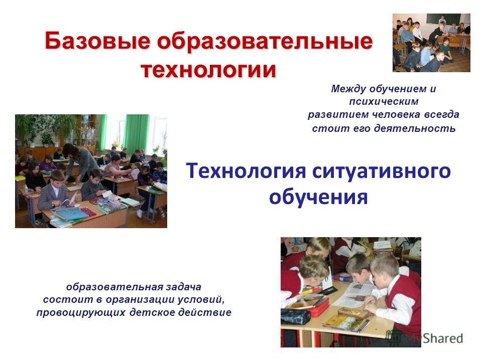 Технология ситуативного обучения Между обучением и психическим развитием человека всегда стоит его деятельность образовательная задача состоит в организации условий, провоцирующих детское действие Базовые образовательные технологии