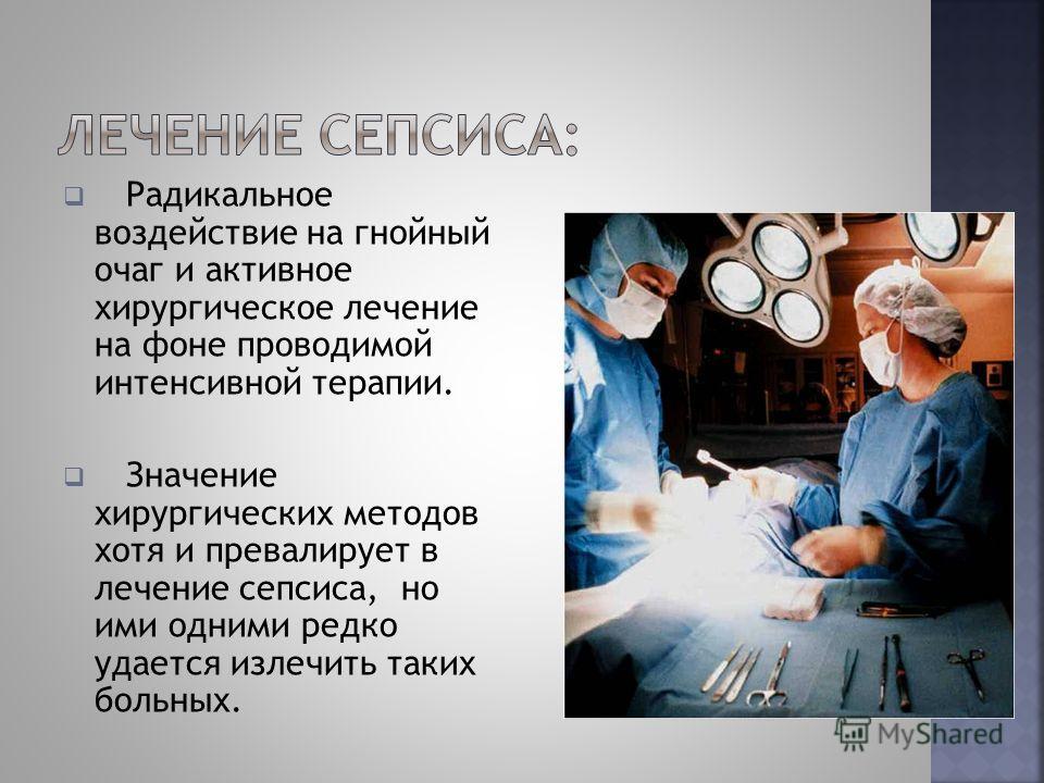 Радикальное воздействие на гнойный очаг и активное хирургическое лечение на фоне проводимой интенсивной терапии. Значение хирургических методов хотя и превалирует в лечение сепсиса, но ими одними редко удается излечить таких больных.