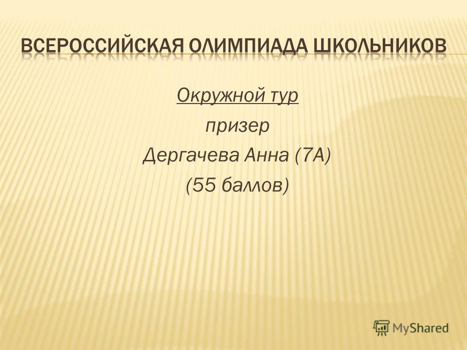 Окружной тур призер Дергачева Анна (7А) (55 баллов)