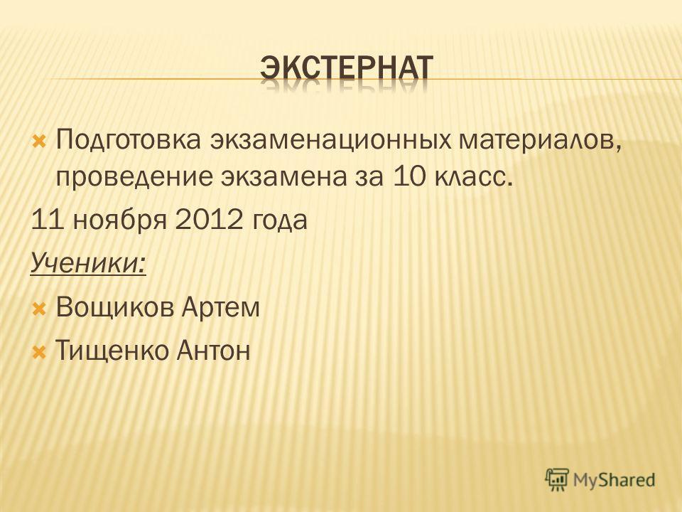 Подготовка экзаменационных материалов, проведение экзамена за 10 класс. 11 ноября 2012 года Ученики: Вощиков Артем Тищенко Антон
