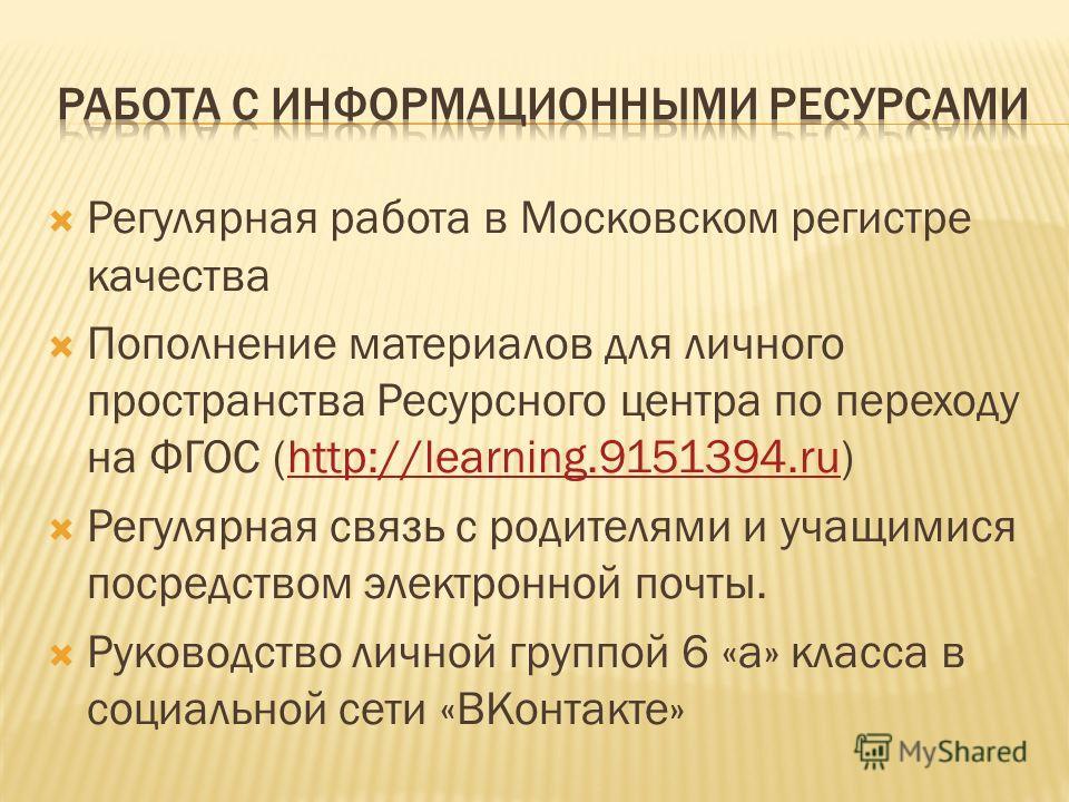 Регулярная работа в Московском регистре качества Пополнение материалов для личного пространства Ресурсного центра по переходу на ФГОС (http://learning.9151394.ru)http://learning.9151394.ru Регулярная связь с родителями и учащимися посредством электро