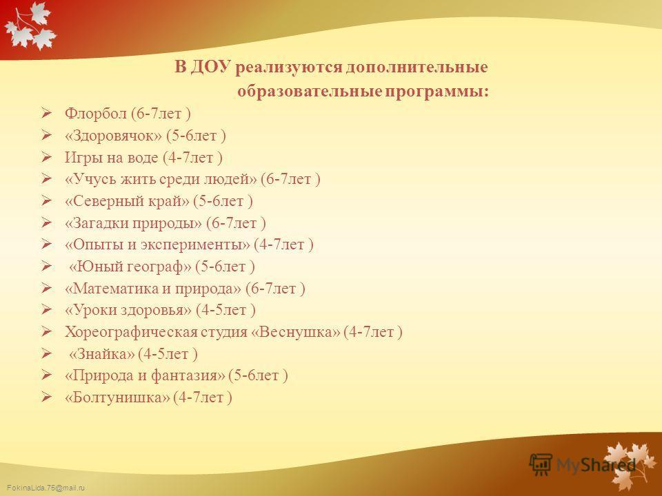 FokinaLida.75@mail.ru В ДОУ реализуются дополнительные образовательные программы: Флорбол (6-7лет ) «Здоровячок» (5-6лет ) Игры на воде (4-7лет ) «Учусь жить среди людей» (6-7лет ) «Северный край» (5-6лет ) «Загадки природы» (6-7лет ) «Опыты и экспер