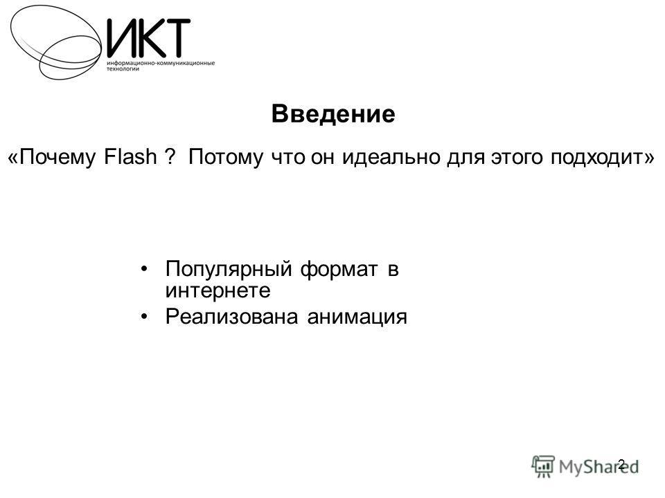 2 Введение Популярный формат в интернете Реализована анимация «Почему Flash ? Потому что он идеально для этого подходит»