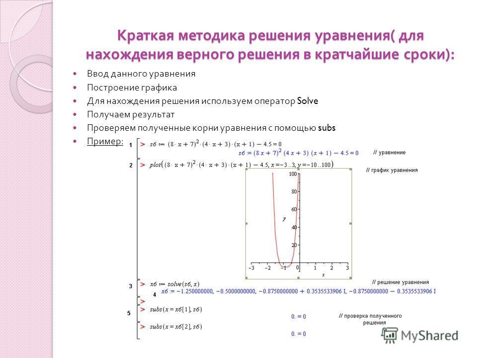 Краткая методика решения уравнения ( для нахождения верного решения в кратчайшие сроки ): Ввод данного уравнения Построение графика Для нахождения решения используем оператор Solve Получаем результат Проверяем полученные корни уравнения с помощью sub