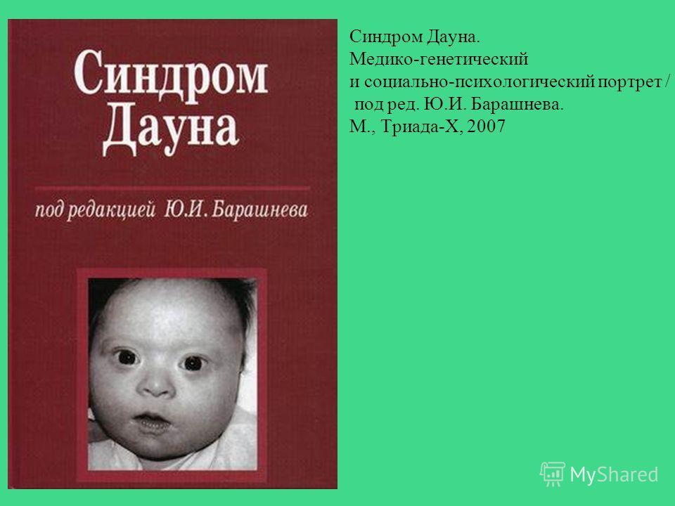 Синдром Дауна. Медико-генетический и социально-психологический портрет / под ред. Ю.И. Барашнева. М., Триада-Х, 2007
