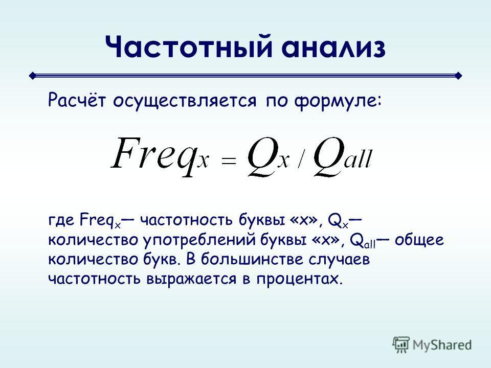 Частотный анализ Расчёт осуществляется по формуле: где Freq x частотность буквы «x», Q x количество употреблений буквы «x», Q all общее количество букв. В большинстве случаев частотность выражается в процентах.