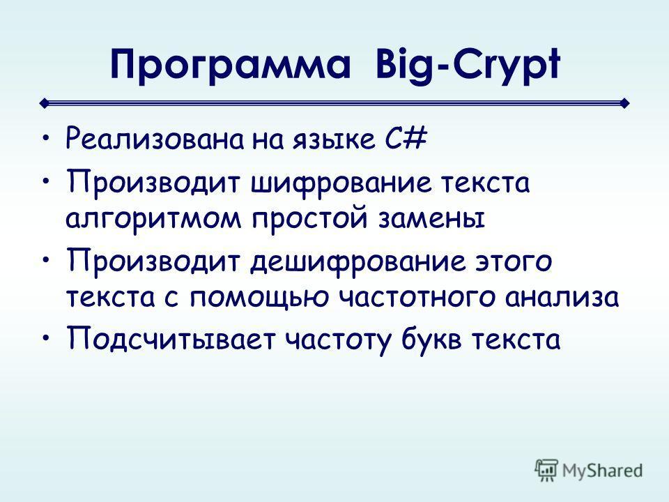 Программа Big-Crypt Реализована на языке C# Производит шифрование текста алгоритмом простой замены Производит дешифрование этого текста с помощью частотного анализа Подсчитывает частоту букв текста