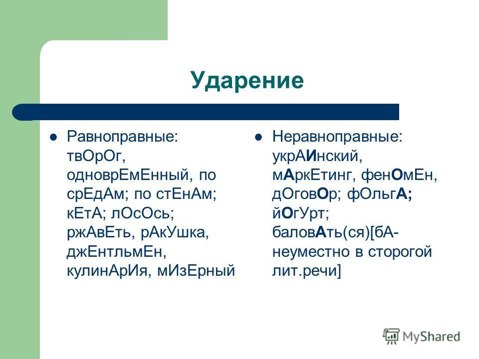 Ударение Равноправные: твОрОг, одноврЕмЕнный, по срЕдАм; по стЕнАм; кЕтА; лОсОсь; ржАвЕть, рАкУшка, джЕнтльмЕн, кулинАрИя, мИзЕрный Неравноправные: укрАИнский, мАркЕтинг, фенОмЕн, дОговОр; фОльгА; йОгУрт; баловАть(ся)[бА- неуместно в сторогой лит.реч