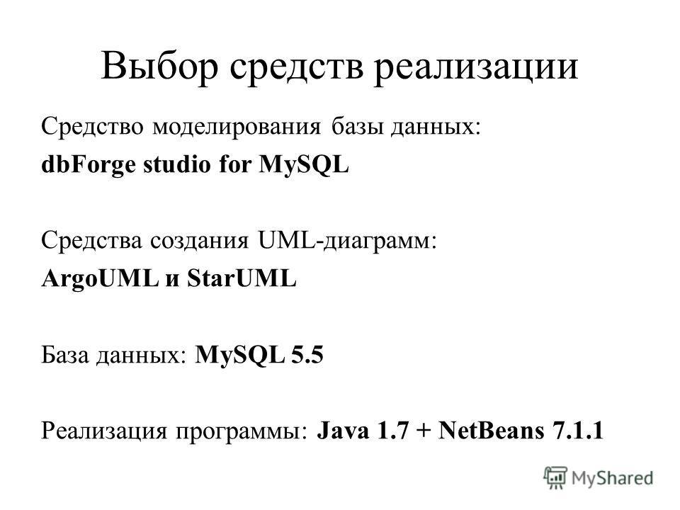 Выбор средств реализации Средство моделирования базы данных: dbForge studio for MySQL Средства создания UML-диаграмм: ArgoUML и StarUML База данных: MySQL 5.5 Реализация программы: Java 1.7 + NetBeans 7.1.1