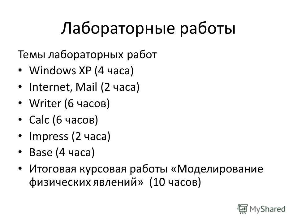 Лабораторные работы Темы лабораторных работ Windows XP (4 часа) Internet, Mail (2 часа) Writer (6 часов) Calc (6 часов) Impress (2 часа) Base (4 часа) Итоговая курсовая работы «Моделирование физических явлений» (10 часов)