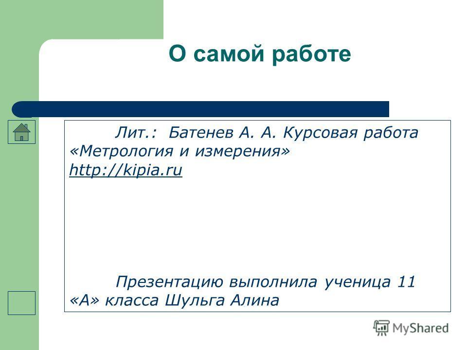 О самой работе Лит.: Батенев А. А. Курсовая работа «Метрология и измерения» http://kipia.ru Презентацию выполнила ученица 11 «А» класса Шульга Алина
