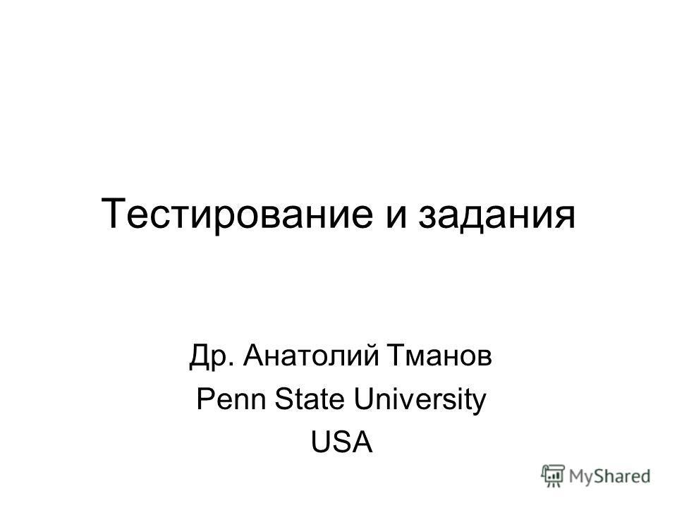 Тестирование и задания Др. Анатолий Тманов Penn State University USA