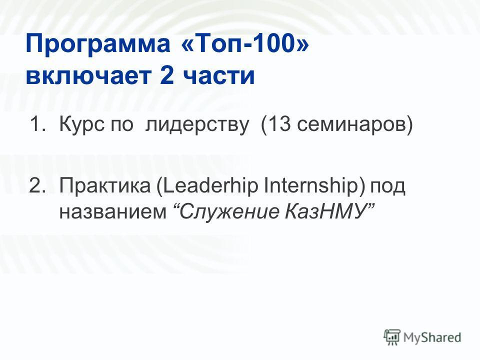 Программа «Топ-100» включает 2 части 1.Курс по лидерству (13 семинаров) 2.Практика (Leaderhip Internship) под названием Служение КазНМУ