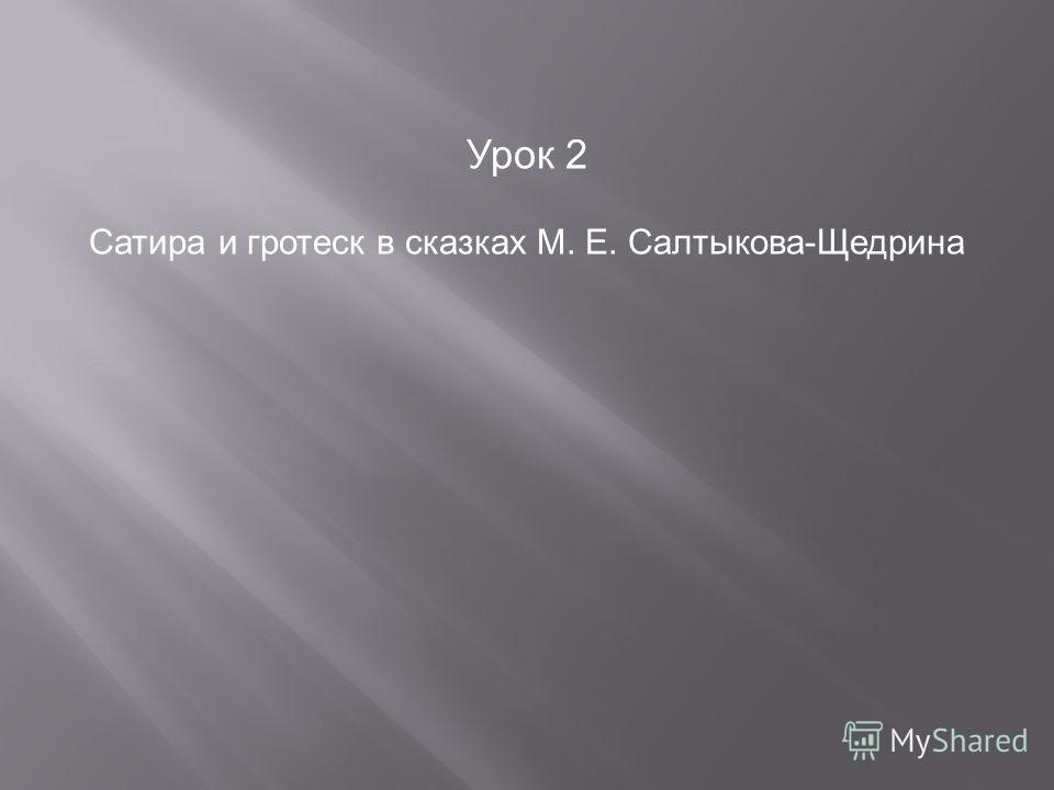 Урок 2 Сатира и гротеск в сказках М. Е. Салтыкова-Щедрина