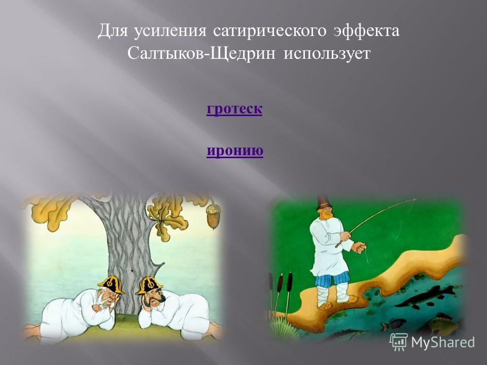 Для усиления сатирического эффекта Салтыков-Щедрин использует гротеск иронию