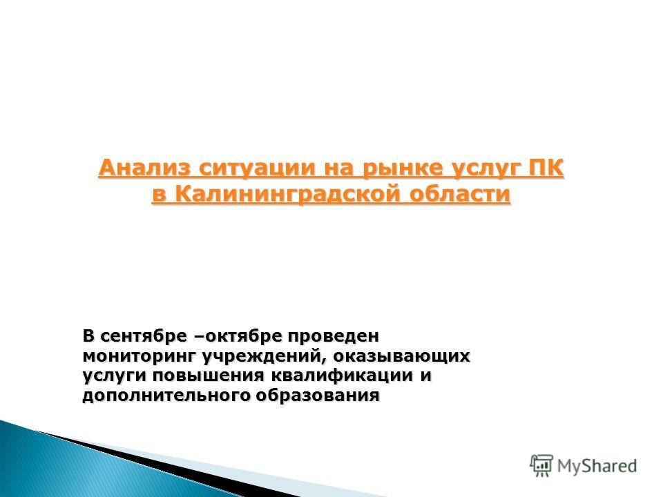 В сентябре –октябре проведен мониторинг учреждений, оказывающих услуги повышения квалификации и дополнительного образования Анализ ситуации на рынке услуг ПК Анализ ситуации на рынке услуг ПК в Калининградской области в Калининградской области