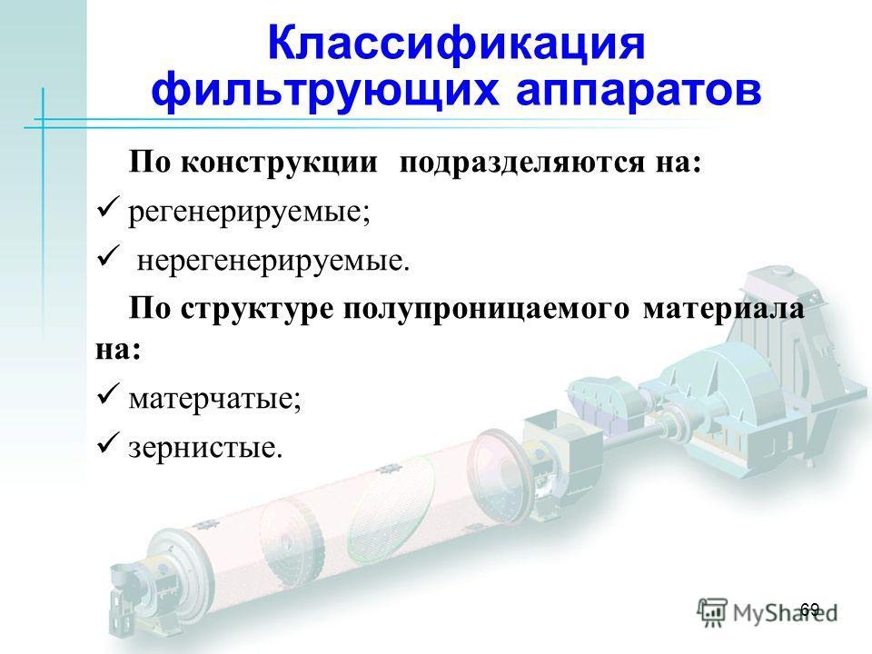 69 Классификация фильтрующих аппаратов По конструкции подразделяются на: регенерируемые; нерегенерируемые. По структуре полупроницаемого материала на: матерчатые; зернистые.