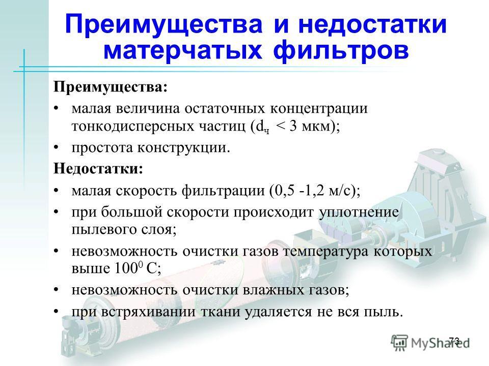 73 Преимущества и недостатки матерчатых фильтров Преимущества: малая величина остаточных концентрации тонкодисперсных частиц (d ч < 3 мкм); простота конструкции. Недостатки: малая скорость фильтрации (0,5 -1,2 м/с); при большой скорости происходит уп