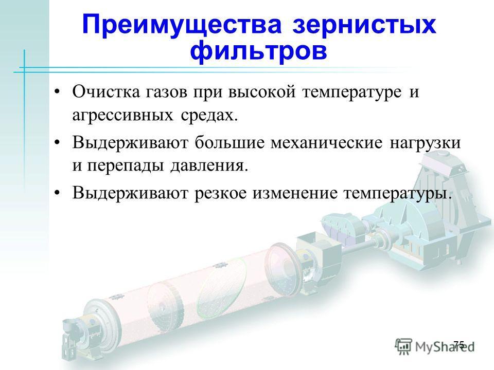 75 Преимущества зернистых фильтров Очистка газов при высокой температуре и агрессивных средах. Выдерживают большие механические нагрузки и перепады давления. Выдерживают резкое изменение температуры.